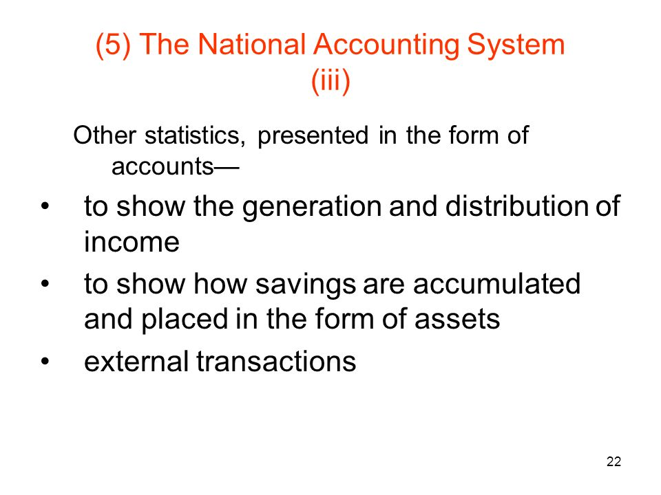 22 (5) The National Accounting System (iii) Other statistics, presented in the form of accounts to show the generation and distribution of income to show how savings are accumulated and placed in the form of assets external transactions