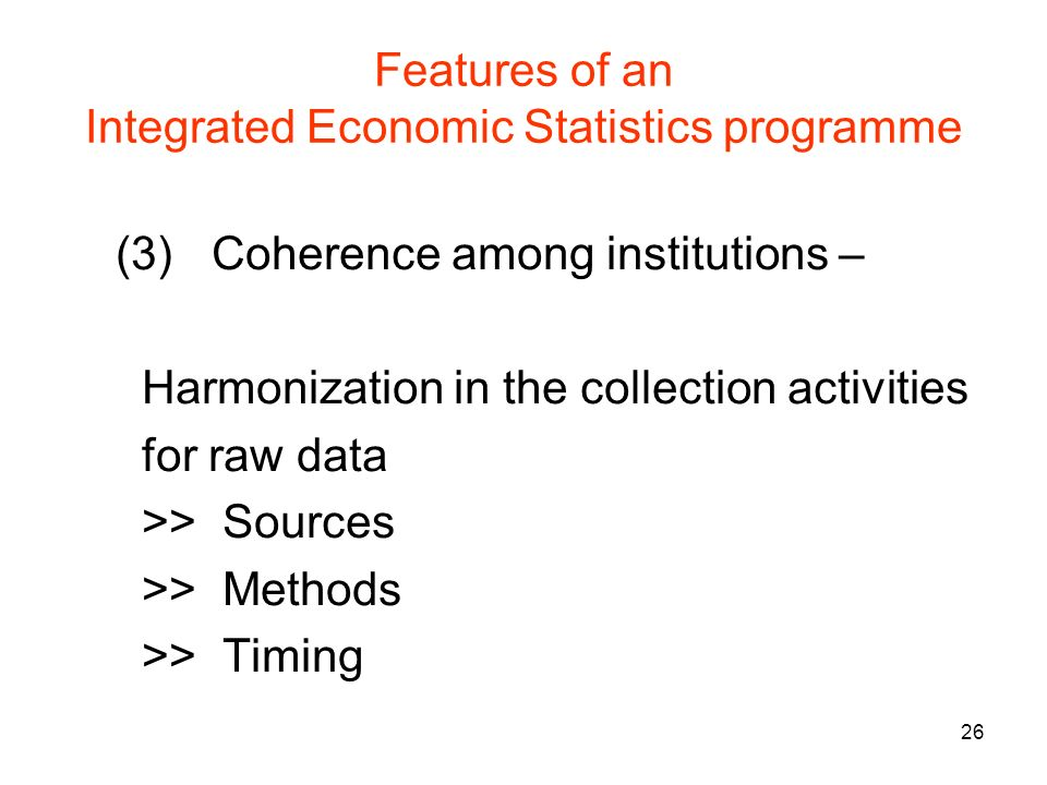 26 Features of an Integrated Economic Statistics programme (3) Coherence among institutions – Harmonization in the collection activities for raw data >> Sources >> Methods >> Timing