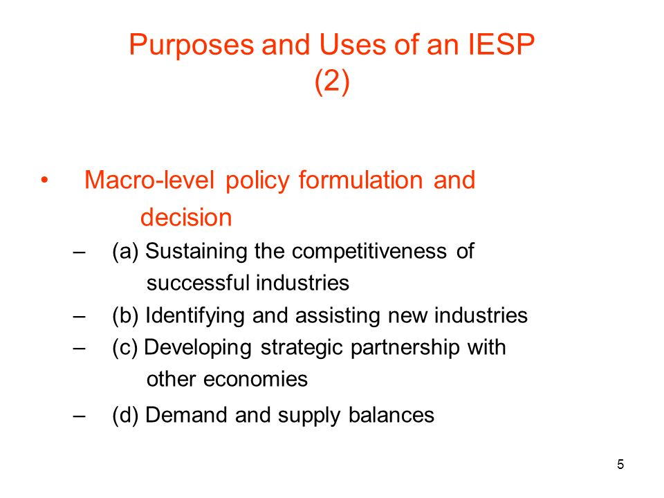 5 Purposes and Uses of an IESP (2) Macro-level policy formulation and decision –(a) Sustaining the competitiveness of successful industries –(b) Identifying and assisting new industries –(c) Developing strategic partnership with other economies –(d) Demand and supply balances