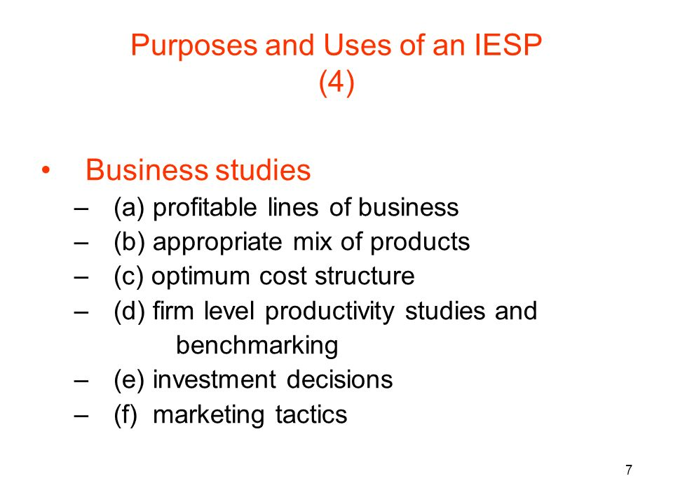 7 Purposes and Uses of an IESP (4) Business studies –(a) profitable lines of business –(b) appropriate mix of products –(c) optimum cost structure –(d) firm level productivity studies and benchmarking –(e) investment decisions –(f) marketing tactics