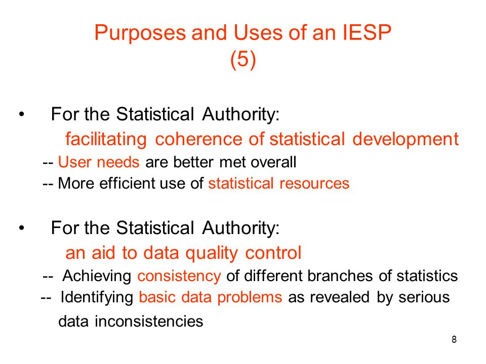 8 Purposes and Uses of an IESP (5) For the Statistical Authority: facilitating coherence of statistical development -- User needs are better met overall -- More efficient use of statistical resources For the Statistical Authority: an aid to data quality control -- Achieving consistency of different branches of statistics -- Identifying basic data problems as revealed by serious data inconsistencies