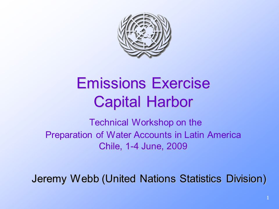 1 Emissions Exercise Capital Harbor Chile, 1-4 June, 2009 Emissions Exercise Capital Harbor Technical Workshop on the Preparation of Water Accounts in Latin America Chile, 1-4 June, 2009 Jeremy Webb (United Nations Statistics Division)