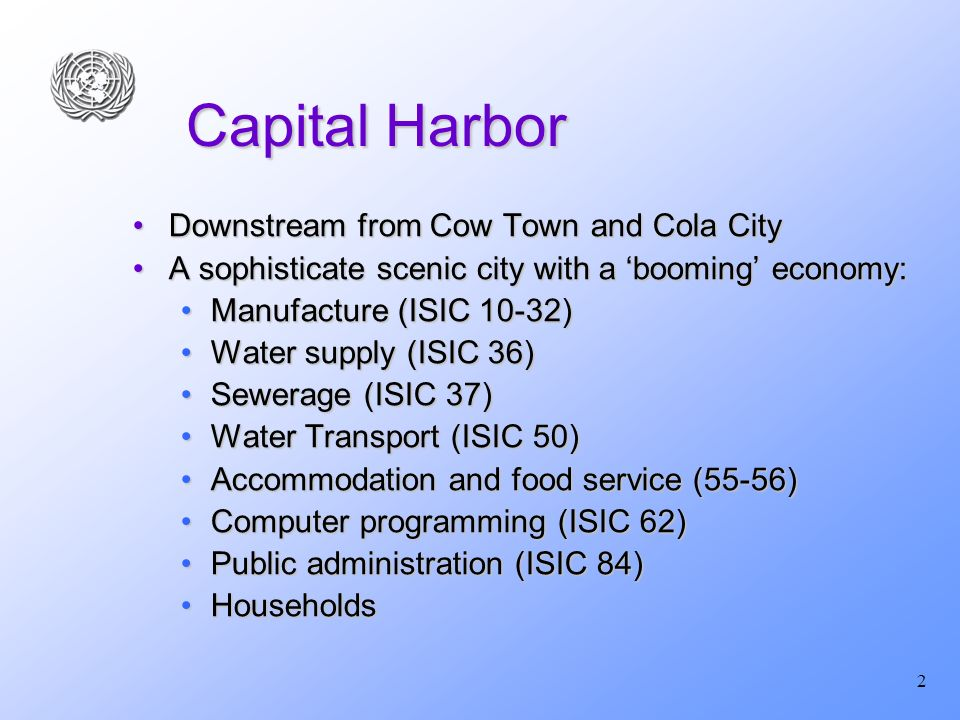 2 Capital Harbor Downstream from Cow Town and Cola CityDownstream from Cow Town and Cola City A sophisticate scenic city with a booming economy:A sophisticate scenic city with a booming economy: Manufacture (ISIC 10-32)Manufacture (ISIC 10-32) Water supply (ISIC 36)Water supply (ISIC 36) Sewerage (ISIC 37)Sewerage (ISIC 37) Water Transport (ISIC 50)Water Transport (ISIC 50) Accommodation and food service (55-56)Accommodation and food service (55-56) Computer programming (ISIC 62)Computer programming (ISIC 62) Public administration (ISIC 84)Public administration (ISIC 84) HouseholdsHouseholds