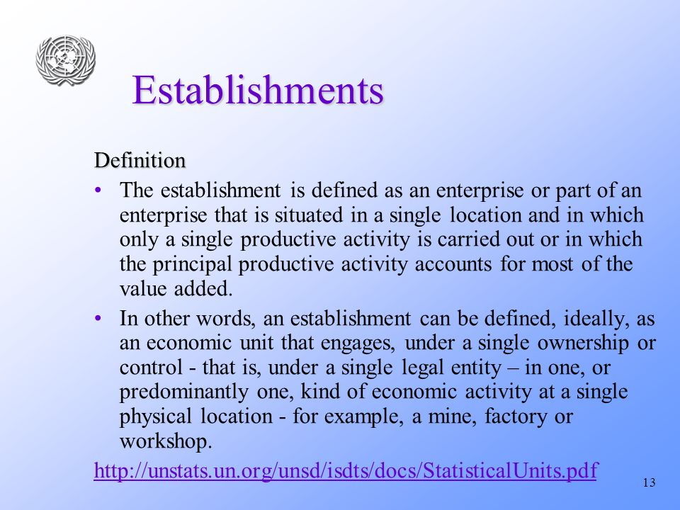 13 Establishments Definition The establishment is defined as an enterprise or part of an enterprise that is situated in a single location and in which only a single productive activity is carried out or in which the principal productive activity accounts for most of the value added.