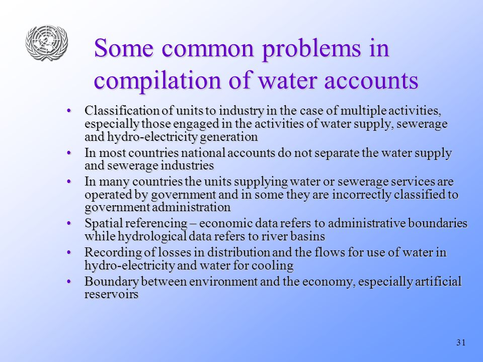31 Some common problems in compilation of water accounts Classification of units to industry in the case of multiple activities, especially those engaged in the activities of water supply, sewerage and hydro-electricity generationClassification of units to industry in the case of multiple activities, especially those engaged in the activities of water supply, sewerage and hydro-electricity generation In most countries national accounts do not separate the water supply and sewerage industriesIn most countries national accounts do not separate the water supply and sewerage industries In many countries the units supplying water or sewerage services are operated by government and in some they are incorrectly classified to government administrationIn many countries the units supplying water or sewerage services are operated by government and in some they are incorrectly classified to government administration Spatial referencing – economic data refers to administrative boundaries while hydrological data refers to river basinsSpatial referencing – economic data refers to administrative boundaries while hydrological data refers to river basins Recording of losses in distribution and the flows for use of water in hydro-electricity and water for coolingRecording of losses in distribution and the flows for use of water in hydro-electricity and water for cooling Boundary between environment and the economy, especially artificial reservoirsBoundary between environment and the economy, especially artificial reservoirs