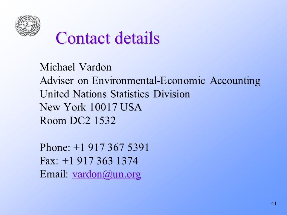 41 Contact details Michael Vardon Adviser on Environmental-Economic Accounting United Nations Statistics Division New York 10017 USA Room DC2 1532 Phone: +1 917 367 5391 Fax: +1 917 363 1374 Email: vardon@un.orgvardon@un.org