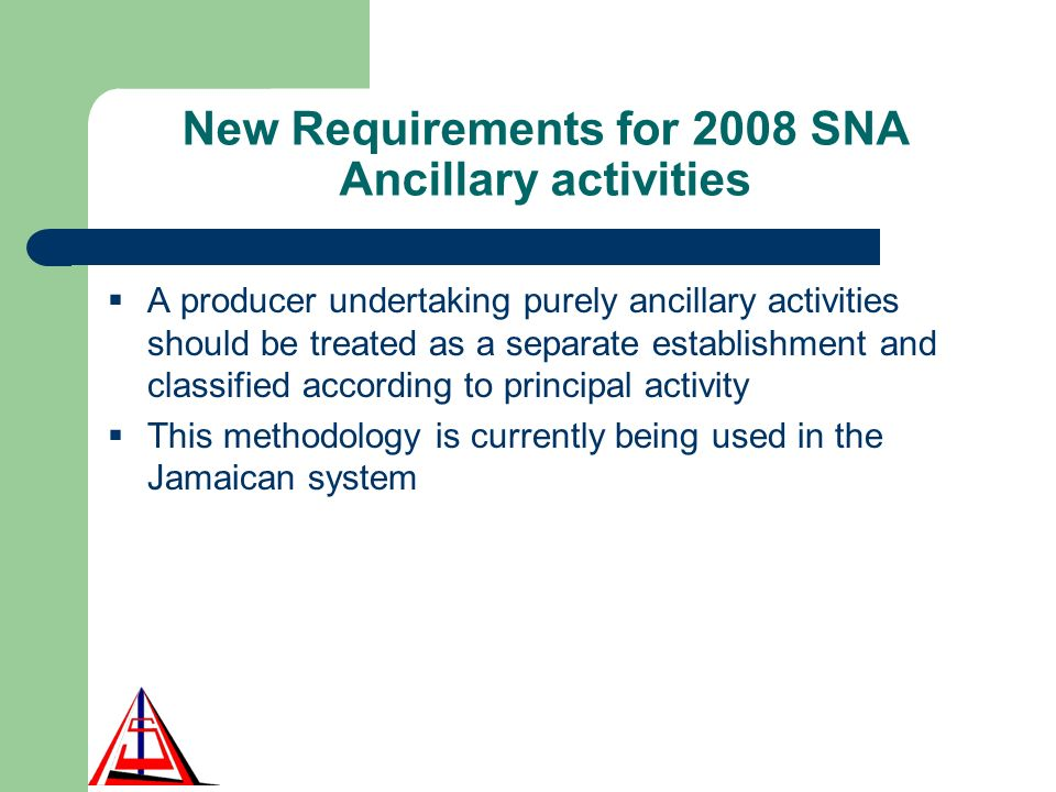 New Requirements for 2008 SNA Ancillary activities A producer undertaking purely ancillary activities should be treated as a separate establishment and classified according to principal activity This methodology is currently being used in the Jamaican system