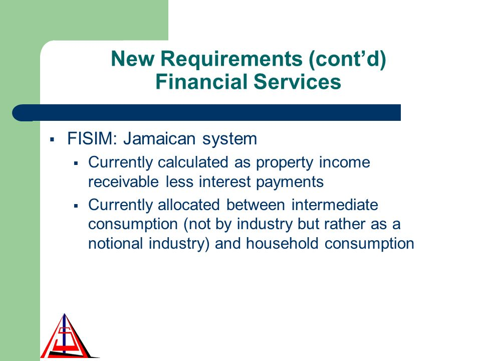 New Requirements (contd) Financial Services FISIM: Jamaican system Currently calculated as property income receivable less interest payments Currently allocated between intermediate consumption (not by industry but rather as a notional industry) and household consumption