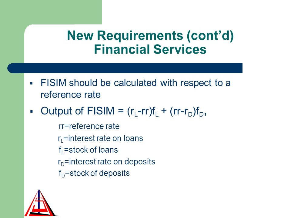 New Requirements (contd) Financial Services FISIM should be calculated with respect to a reference rate Output of FISIM = (r L -rr)f L + (rr-r D )f D, rr=reference rate r L =interest rate on loans f L =stock of loans r D =interest rate on deposits f D =stock of deposits