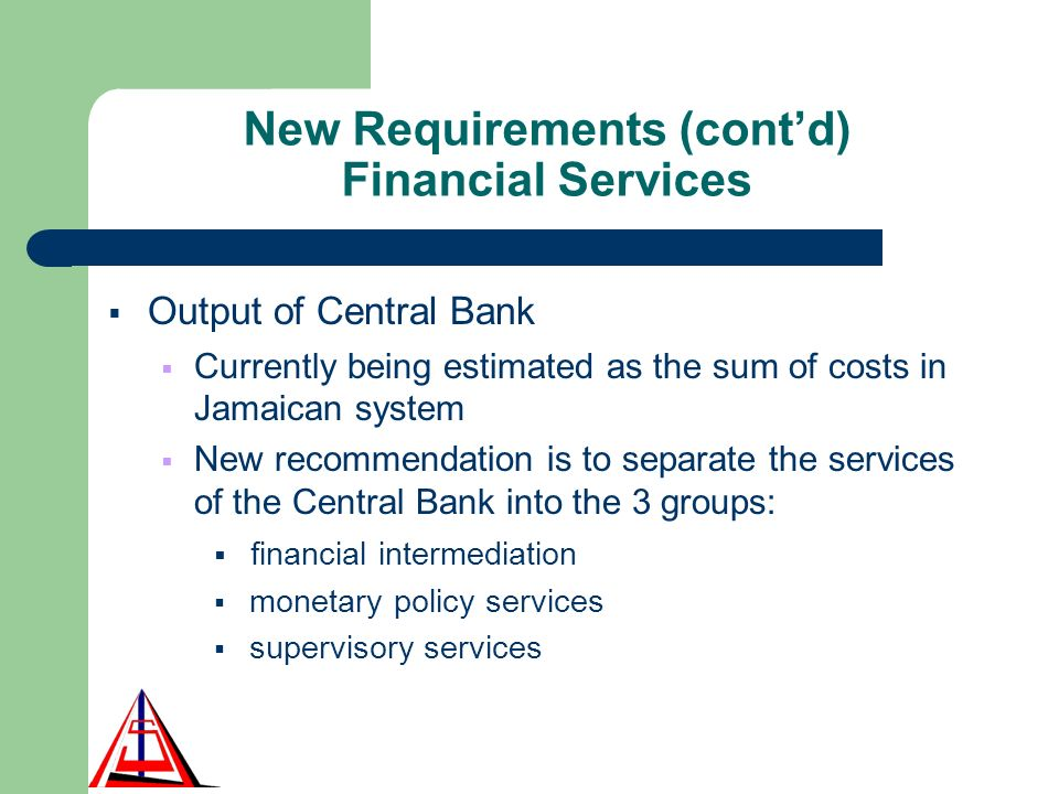 New Requirements (contd) Financial Services Output of Central Bank Currently being estimated as the sum of costs in Jamaican system New recommendation is to separate the services of the Central Bank into the 3 groups: financial intermediation monetary policy services supervisory services