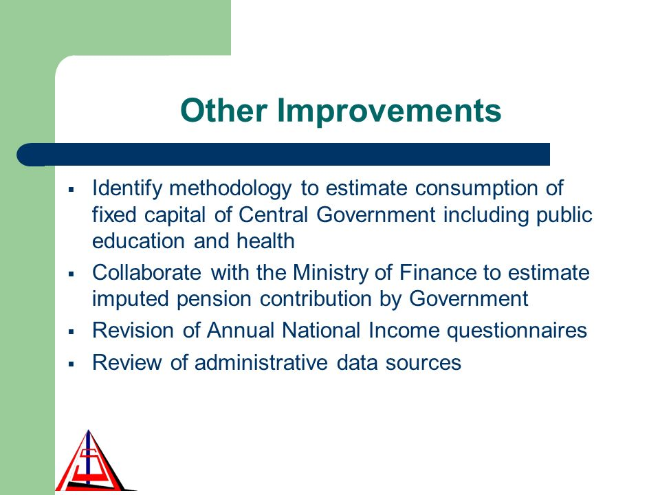 Other Improvements Identify methodology to estimate consumption of fixed capital of Central Government including public education and health Collaborate with the Ministry of Finance to estimate imputed pension contribution by Government Revision of Annual National Income questionnaires Review of administrative data sources