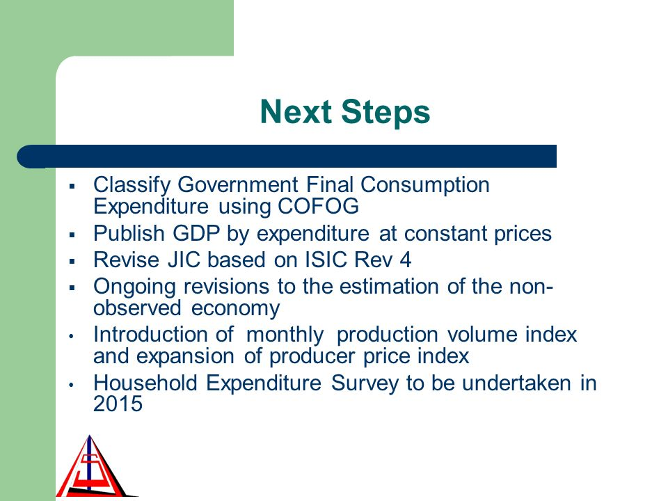 Next Steps Classify Government Final Consumption Expenditure using COFOG Publish GDP by expenditure at constant prices Revise JIC based on ISIC Rev 4 Ongoing revisions to the estimation of the non- observed economy Introduction of monthly production volume index and expansion of producer price index Household Expenditure Survey to be undertaken in 2015