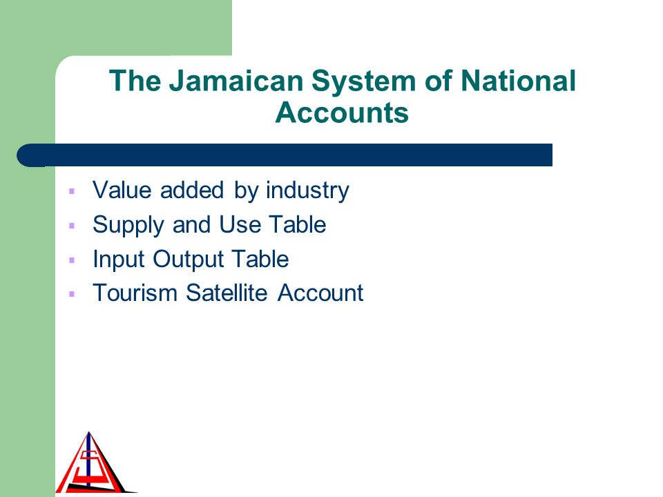 The Jamaican System of National Accounts Value added by industry Supply and Use Table Input Output Table Tourism Satellite Account
