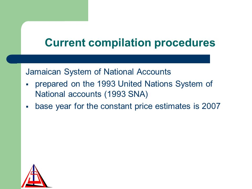 Current compilation procedures Jamaican System of National Accounts prepared on the 1993 United Nations System of National accounts (1993 SNA) base year for the constant price estimates is 2007