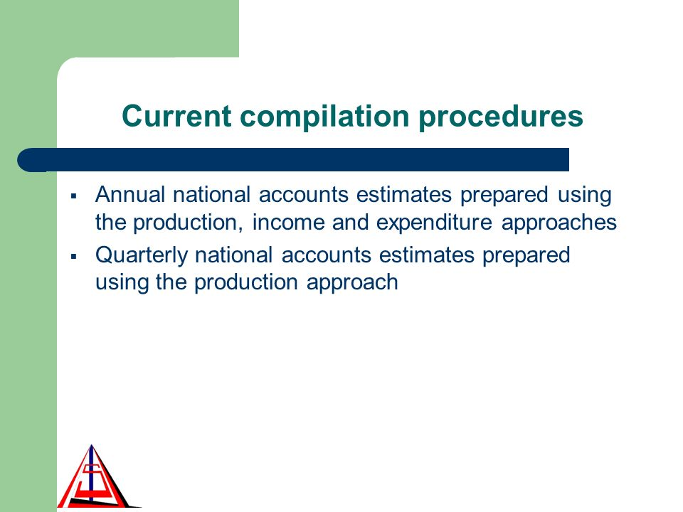 Current compilation procedures Annual national accounts estimates prepared using the production, income and expenditure approaches Quarterly national accounts estimates prepared using the production approach