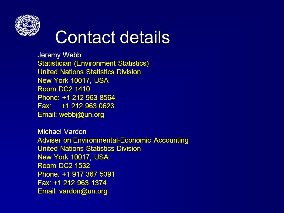 33 Contact details Jeremy Webb Statistician (Environment Statistics) United Nations Statistics Division New York 10017, USA Room DC2 1410 Phone: +1 212 963 8564 Fax: +1 212 963 0623 Email: webbj@un.org Michael Vardon Adviser on Environmental-Economic Accounting United Nations Statistics Division New York 10017, USA Room DC2 1532 Phone: +1 917 367 5391 Fax: +1 212 963 1374 Email: vardon@un.org