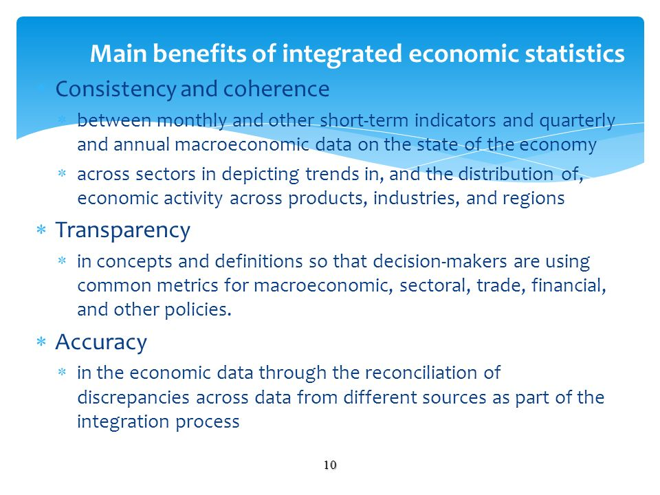 Consistency and coherence between monthly and other short-term indicators and quarterly and annual macroeconomic data on the state of the economy across sectors in depicting trends in, and the distribution of, economic activity across products, industries, and regions Transparency in concepts and definitions so that decision-makers are using common metrics for macroeconomic, sectoral, trade, financial, and other policies.