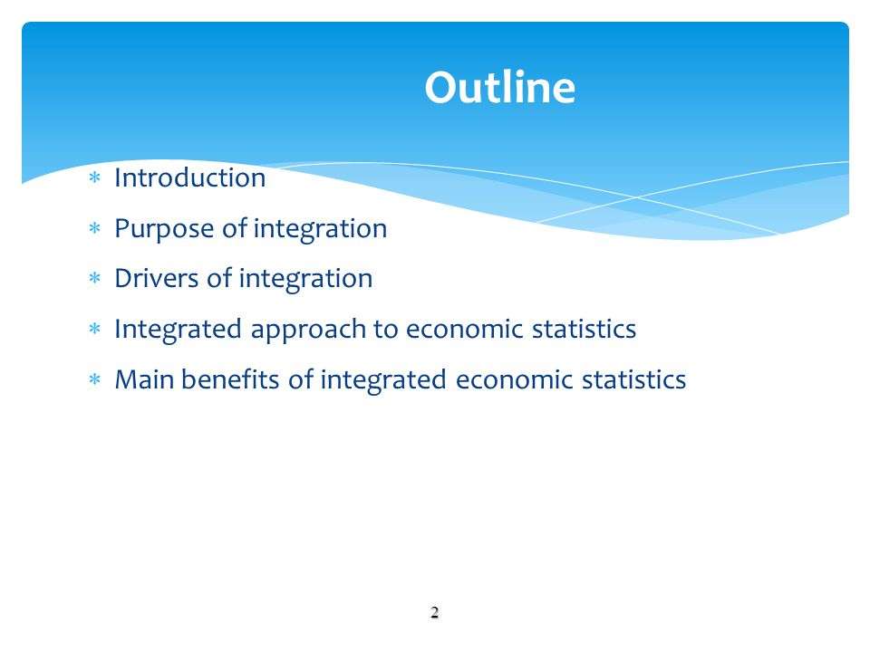 Introduction Purpose of integration Drivers of integration Integrated approach to economic statistics Main benefits of integrated economic statistics 2 Outline