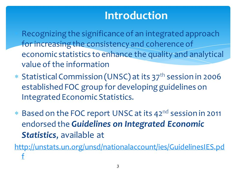 Recognizing the significance of an integrated approach for increasing the consistency and coherence of economic statistics to enhance the quality and analytical value of the information Statistical Commission (UNSC) at its 37 th session in 2006 established FOC group for developing guidelines on Integrated Economic Statistics.