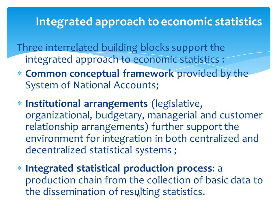Three interrelated building blocks support the integrated approach to economic statistics : Common conceptual framework provided by the System of National Accounts; Institutional arrangements (legislative, organizational, budgetary, managerial and customer relationship arrangements) further support the environment for integration in both centralized and decentralized statistical systems ; Integrated statistical production process: a production chain from the collection of basic data to the dissemination of resulting statistics.
