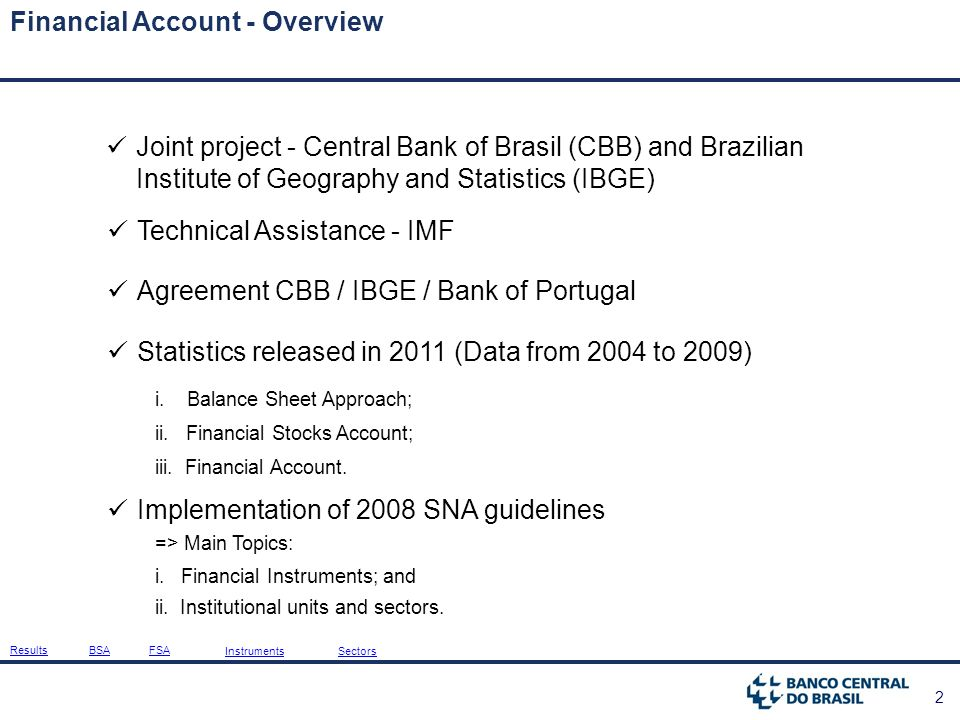 2 Financial Account - Overview Joint project - Central Bank of Brasil (CBB) and Brazilian Institute of Geography and Statistics (IBGE) Technical Assistance - IMF Agreement CBB / IBGE / Bank of Portugal Statistics released in 2011 (Data from 2004 to 2009) ii.