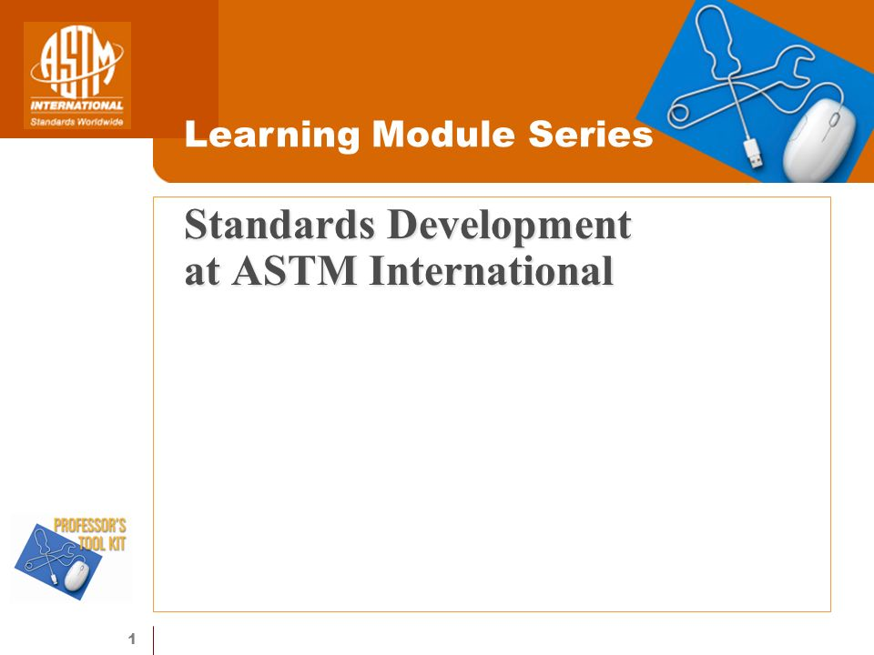 1 Standards Development at ASTM International Learning Module Series