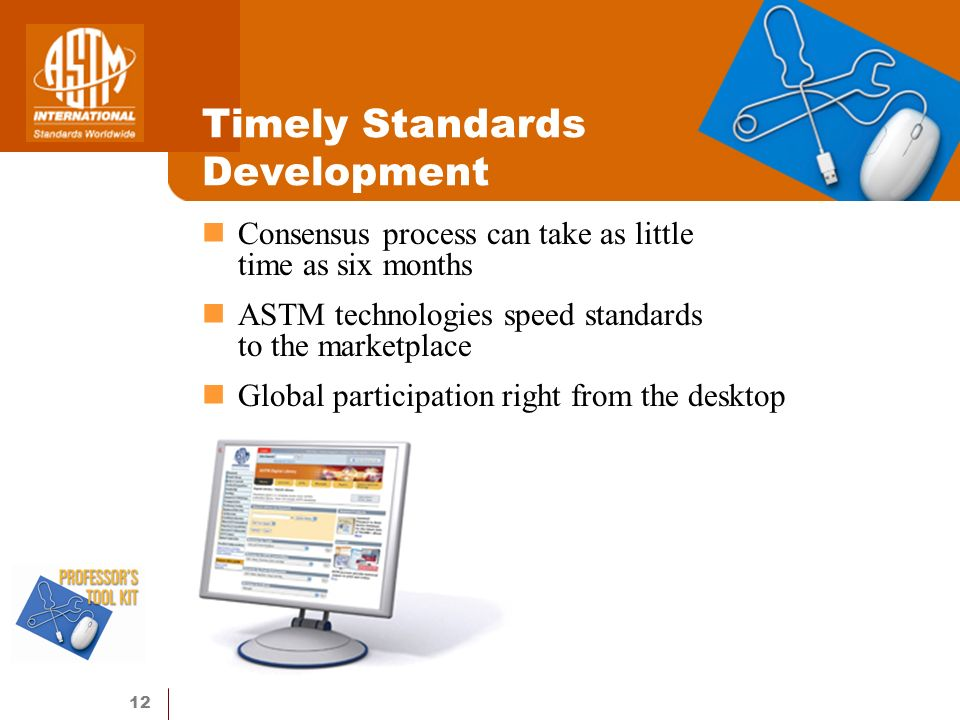 12 Timely Standards Development Consensus process can take as little time as six months ASTM technologies speed standards to the marketplace Global participation right from the desktop