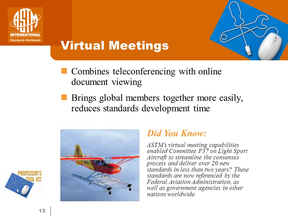 13 Virtual Meetings Combines teleconferencing with online document viewing Brings global members together more easily, reduces standards development time Did You Know: ASTMs virtual meeting capabilities enabled Committee F37 on Light Sport Aircraft to streamline the consensus process and deliver over 20 new standards in less than two years.