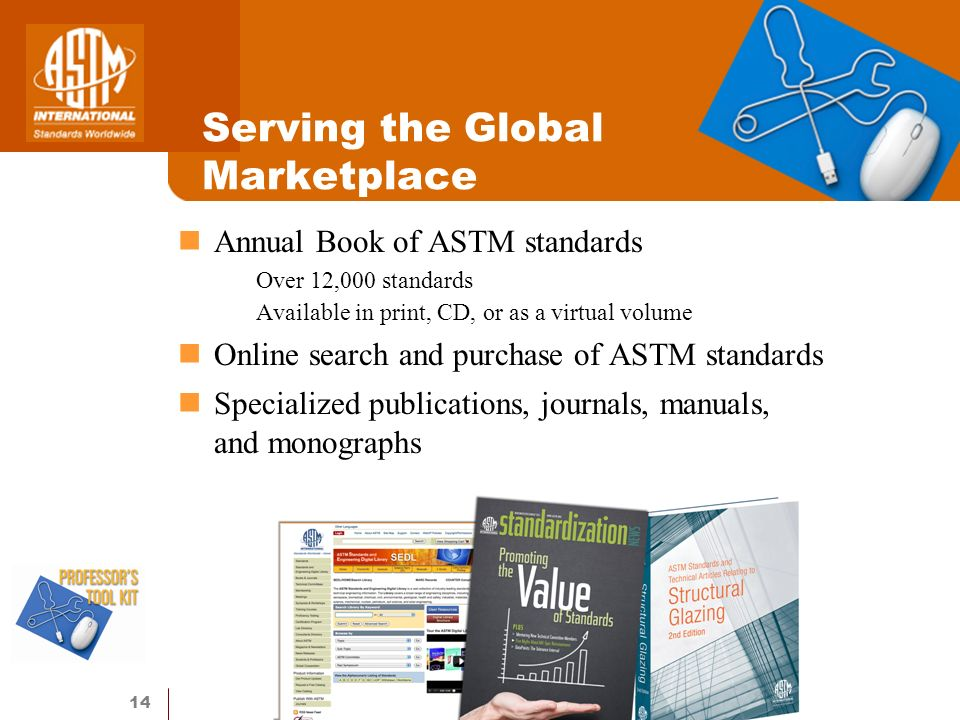 14 Serving the Global Marketplace Annual Book of ASTM standards Over 12,000 standards Available in print, CD, or as a virtual volume Online search and purchase of ASTM standards Specialized publications, journals, manuals, and monographs