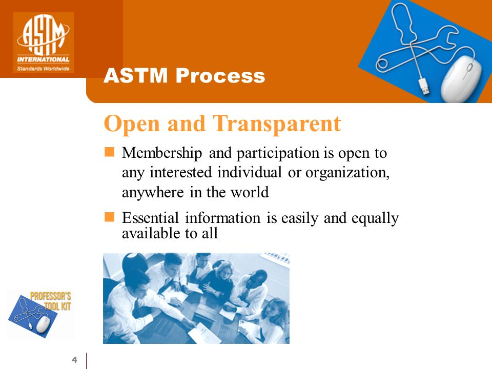 4 ASTM Process Membership and participation is open to any interested individual or organization, anywhere in the world Essential information is easily and equally available to all Open and Transparent