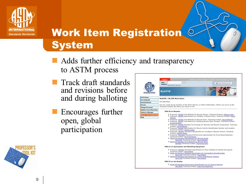 9 Work Item Registration System Adds further efficiency and transparency to ASTM process Track draft standards and revisions before and during balloting Encourages further open, global participation