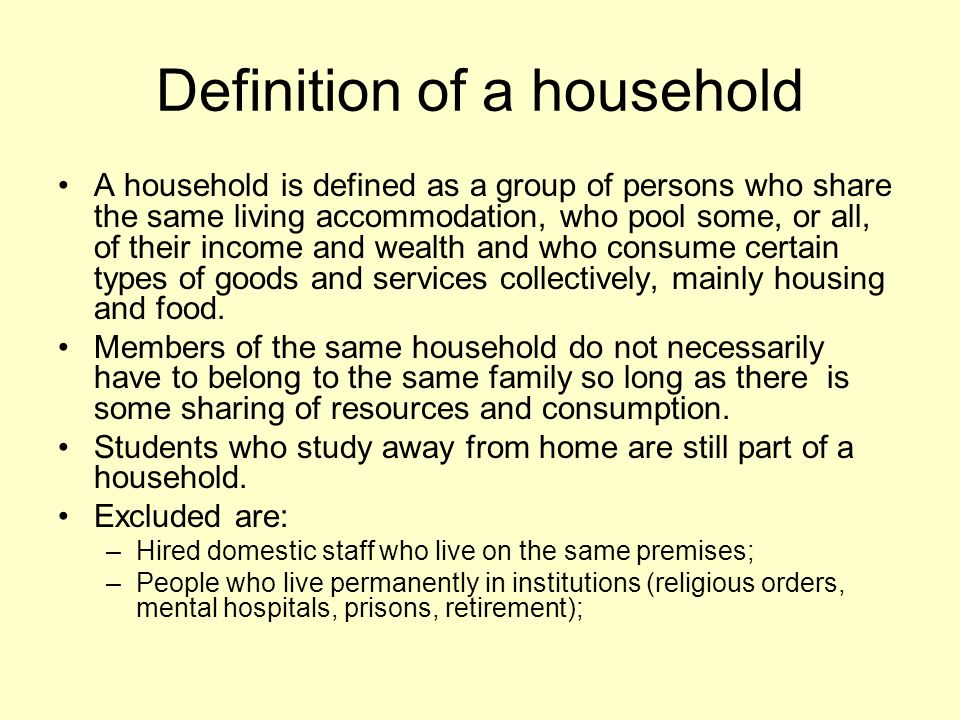 Definition of a household A household is defined as a group of persons who share the same living accommodation, who pool some, or all, of their income and wealth and who consume certain types of goods and services collectively, mainly housing and food.