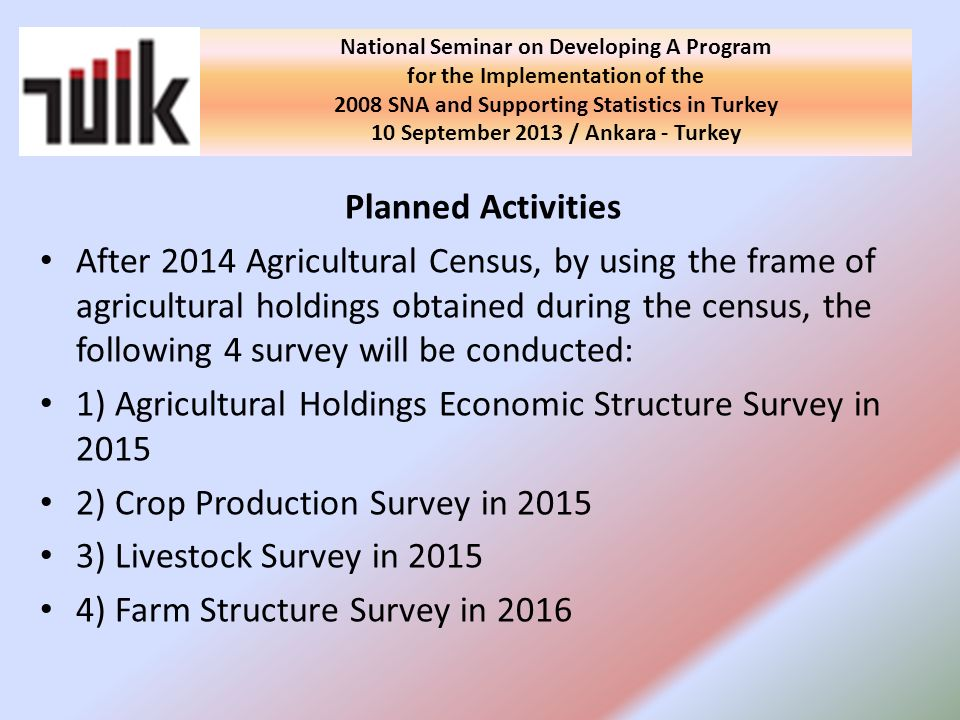 Planned Activities After 2014 Agricultural Census, by using the frame of agricultural holdings obtained during the census, the following 4 survey will be conducted: 1) Agricultural Holdings Economic Structure Survey in 2015 2) Crop Production Survey in 2015 3) Livestock Survey in 2015 4) Farm Structure Survey in 2016 National Seminar on Developing A Program for the Implementation of the 2008 SNA and Supporting Statistics in Turkey 10 September 2013 / Ankara - Turkey