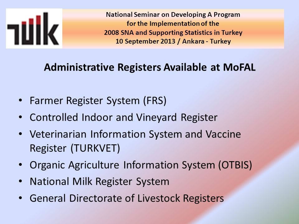 Administrative Registers Available at MoFAL Farmer Register System (FRS) Controlled Indoor and Vineyard Register Veterinarian Information System and Vaccine Register (TURKVET) Organic Agriculture Information System (OTBIS) National Milk Register System General Directorate of Livestock Registers National Seminar on Developing A Program for the Implementation of the 2008 SNA and Supporting Statistics in Turkey 10 September 2013 / Ankara - Turkey