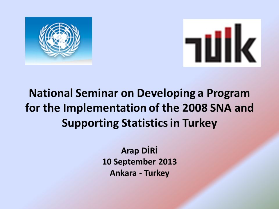 National Seminar on Developing a Program for the Implementation of the 2008 SNA and Supporting Statistics in Turkey Arap DİRİ 10 September 2013 Ankara - Turkey