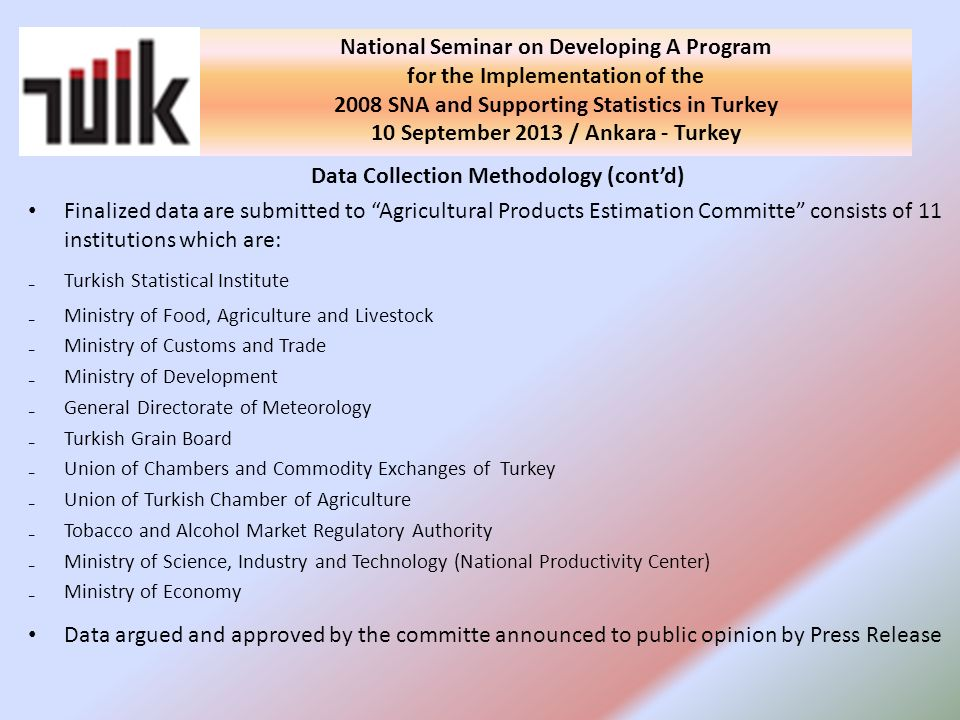 Data Collection Methodology (contd) Finalized data are submitted to Agricultural Products Estimation Committe consists of 11 institutions which are: Turkish Statistical Institute Ministry of Food, Agriculture and Livestock Ministry of Customs and Trade Ministry of Development General Directorate of Meteorology Turkish Grain Board Union of Chambers and Commodity Exchanges of Turkey Union of Turkish Chamber of Agriculture Tobacco and Alcohol Market Regulatory Authority Ministry of Science, Industry and Technology (National Productivity Center) Ministry of Economy Data argued and approved by the committe announced to public opinion by Press Release National Seminar on Developing A Program for the Implementation of the 2008 SNA and Supporting Statistics in Turkey 10 September 2013 / Ankara - Turkey