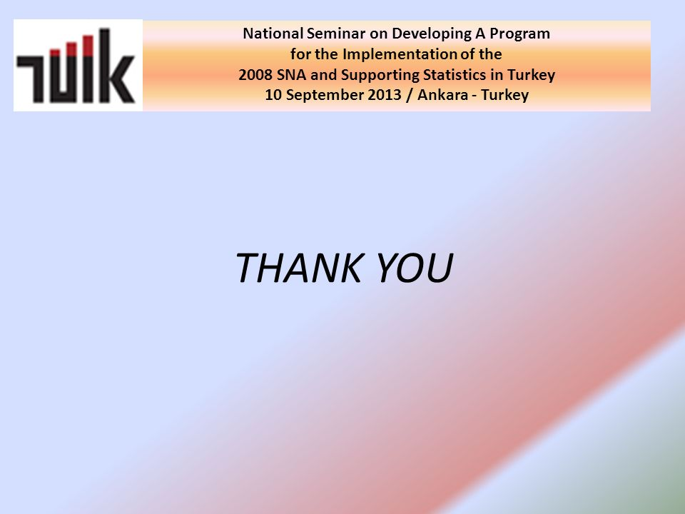 THANK YOU National Seminar on Developing A Program for the Implementation of the 2008 SNA and Supporting Statistics in Turkey 10 September 2013 / Ankara - Turkey