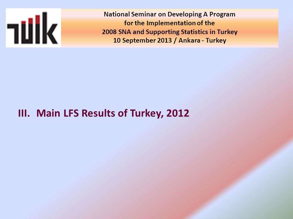 III.Main LFS Results of Turkey, 2012 National Seminar on Developing A Program for the Implementation of the 2008 SNA and Supporting Statistics in Turkey 10 September 2013 / Ankara - Turkey