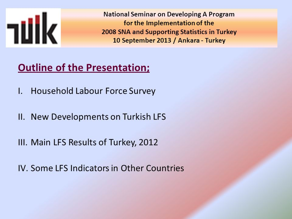 Outline of the Presentation; I.Household Labour Force Survey II.New Developments on Turkish LFS III.Main LFS Results of Turkey, 2012 IV.Some LFS Indicators in Other Countries National Seminar on Developing A Program for the Implementation of the 2008 SNA and Supporting Statistics in Turkey 10 September 2013 / Ankara - Turkey