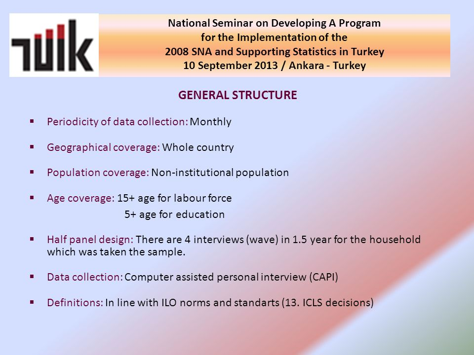 GENERAL STRUCTURE Periodicity of data collection: Monthly Geographical coverage: Whole country Population coverage: Non-institutional population Age coverage: 15+ age for labour force 5+ age for education Half panel design: There are 4 interviews (wave) in 1.5 year for the household which was taken the sample.