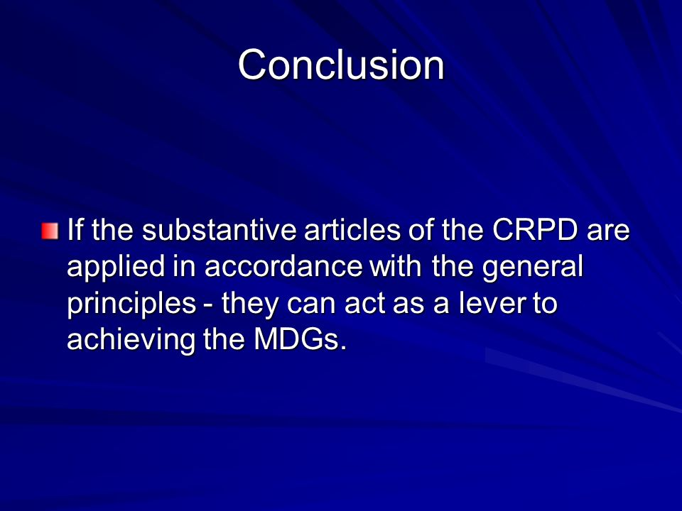 Conclusion If the substantive articles of the CRPD are applied in accordance with the general principles - they can act as a lever to achieving the MDGs.