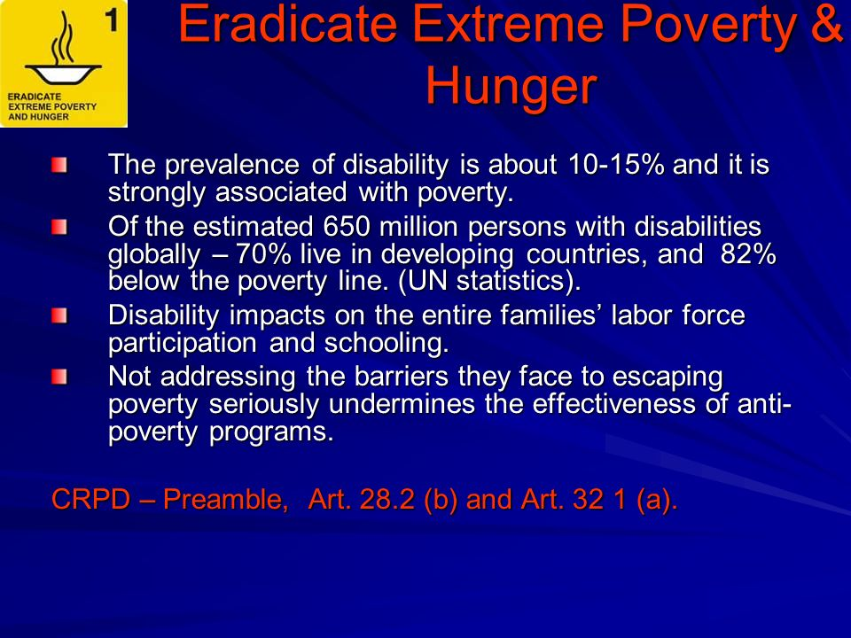 Eradicate Extreme Poverty & Hunger The prevalence of disability is about 10-15% and it is strongly associated with poverty.