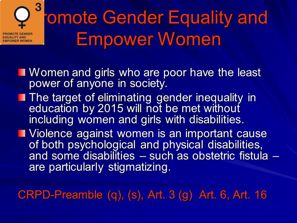 Promote Gender Equality and Empower Women Women and girls who are poor have the least power of anyone in society.