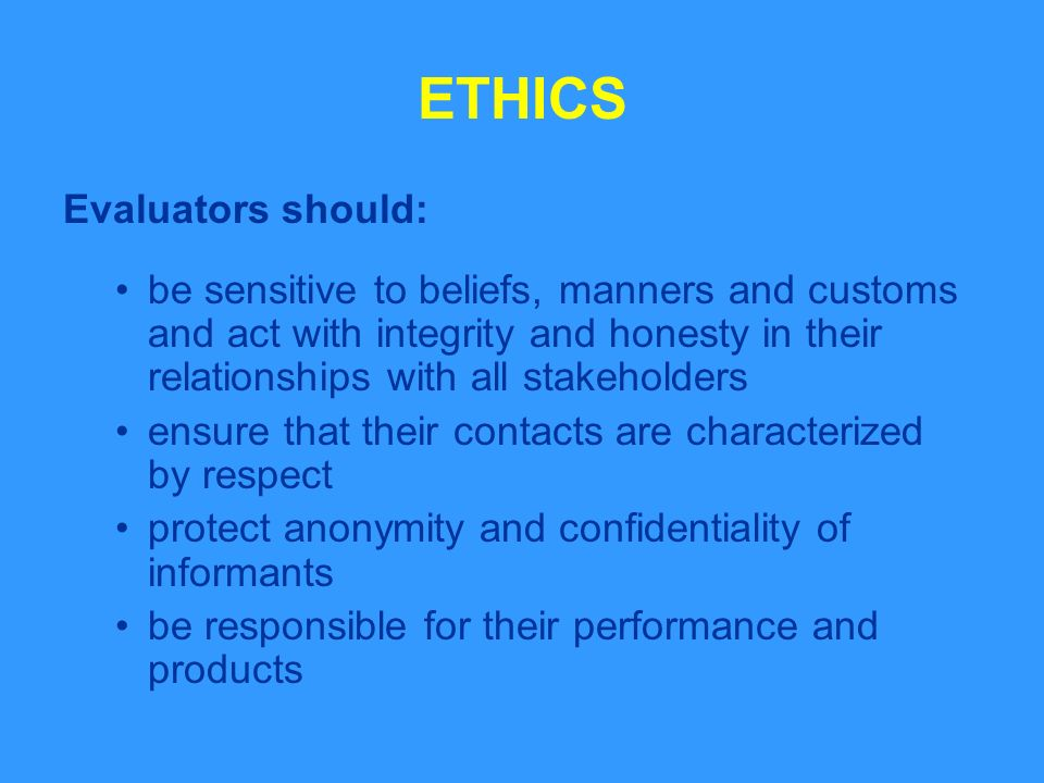 ETHICS Evaluators should: be sensitive to beliefs, manners and customs and act with integrity and honesty in their relationships with all stakeholders ensure that their contacts are characterized by respect protect anonymity and confidentiality of informants be responsible for their performance and products