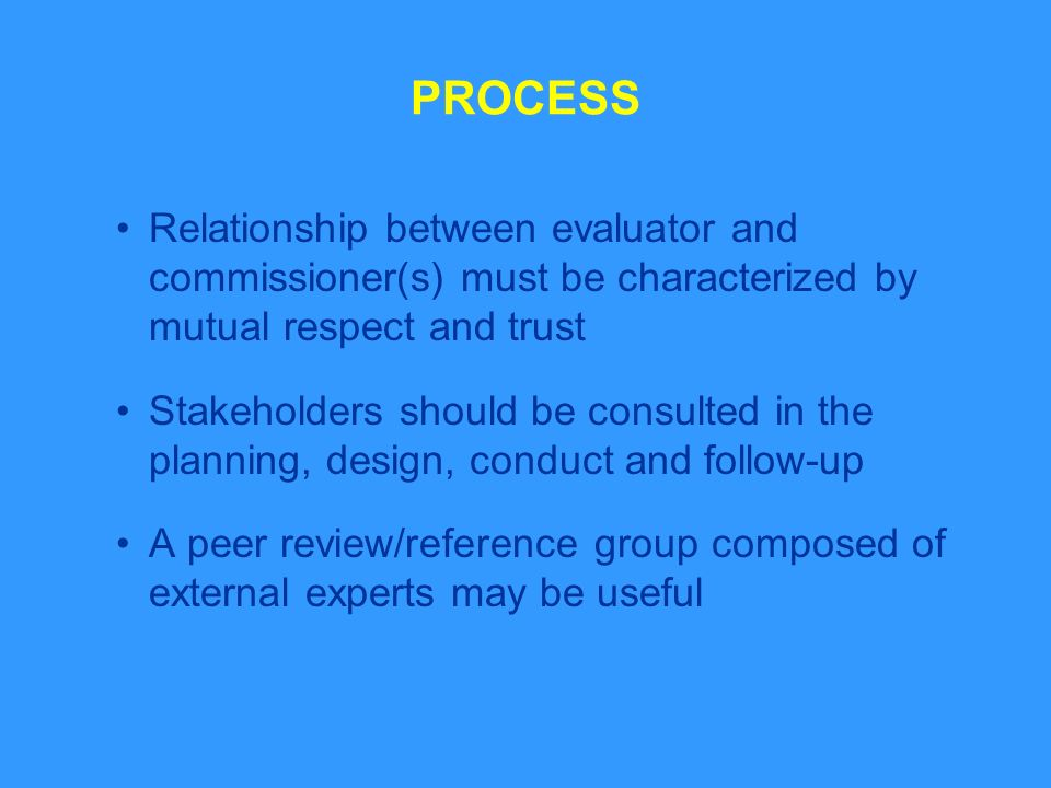 PROCESS Relationship between evaluator and commissioner(s) must be characterized by mutual respect and trust Stakeholders should be consulted in the planning, design, conduct and follow-up A peer review/reference group composed of external experts may be useful