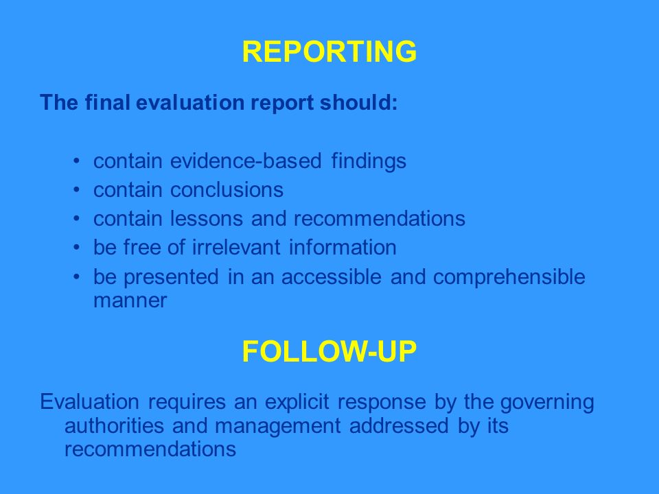 REPORTING The final evaluation report should: contain evidence-based findings contain conclusions contain lessons and recommendations be free of irrelevant information be presented in an accessible and comprehensible manner FOLLOW-UP Evaluation requires an explicit response by the governing authorities and management addressed by its recommendations