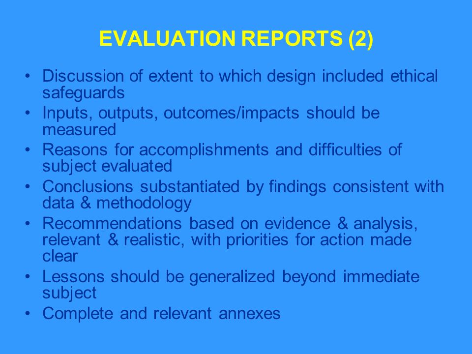 EVALUATION REPORTS (2) Discussion of extent to which design included ethical safeguards Inputs, outputs, outcomes/impacts should be measured Reasons for accomplishments and difficulties of subject evaluated Conclusions substantiated by findings consistent with data & methodology Recommendations based on evidence & analysis, relevant & realistic, with priorities for action made clear Lessons should be generalized beyond immediate subject Complete and relevant annexes