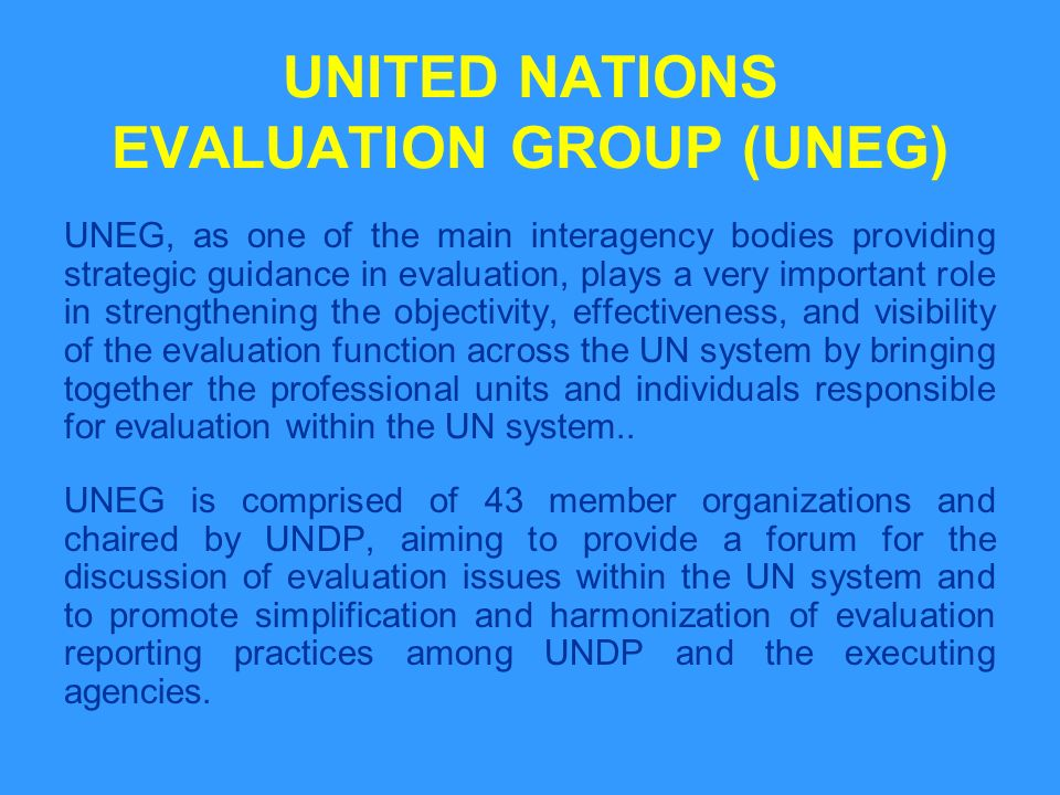UNITED NATIONS EVALUATION GROUP (UNEG) UNEG, as one of the main interagency bodies providing strategic guidance in evaluation, plays a very important role in strengthening the objectivity, effectiveness, and visibility of the evaluation function across the UN system by bringing together the professional units and individuals responsible for evaluation within the UN system..