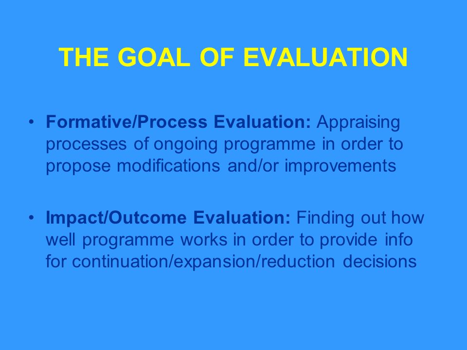 THE GOAL OF EVALUATION Formative/Process Evaluation: Appraising processes of ongoing programme in order to propose modifications and/or improvements Impact/Outcome Evaluation: Finding out how well programme works in order to provide info for continuation/expansion/reduction decisions