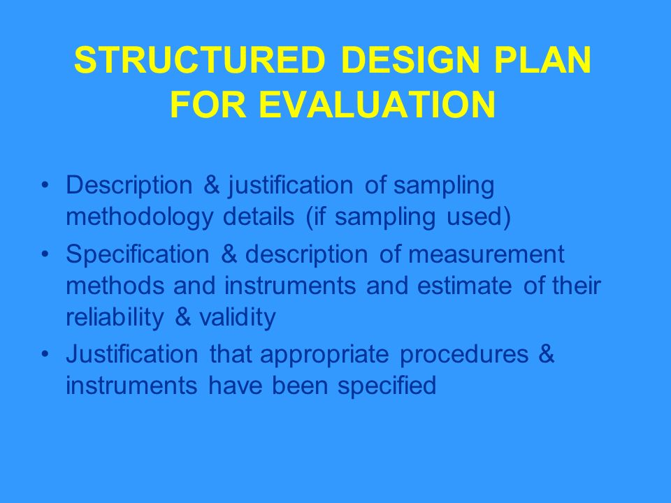 STRUCTURED DESIGN PLAN FOR EVALUATION Description & justification of sampling methodology details (if sampling used) Specification & description of measurement methods and instruments and estimate of their reliability & validity Justification that appropriate procedures & instruments have been specified